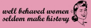 well-behaved-women-seldom-make-history-19
